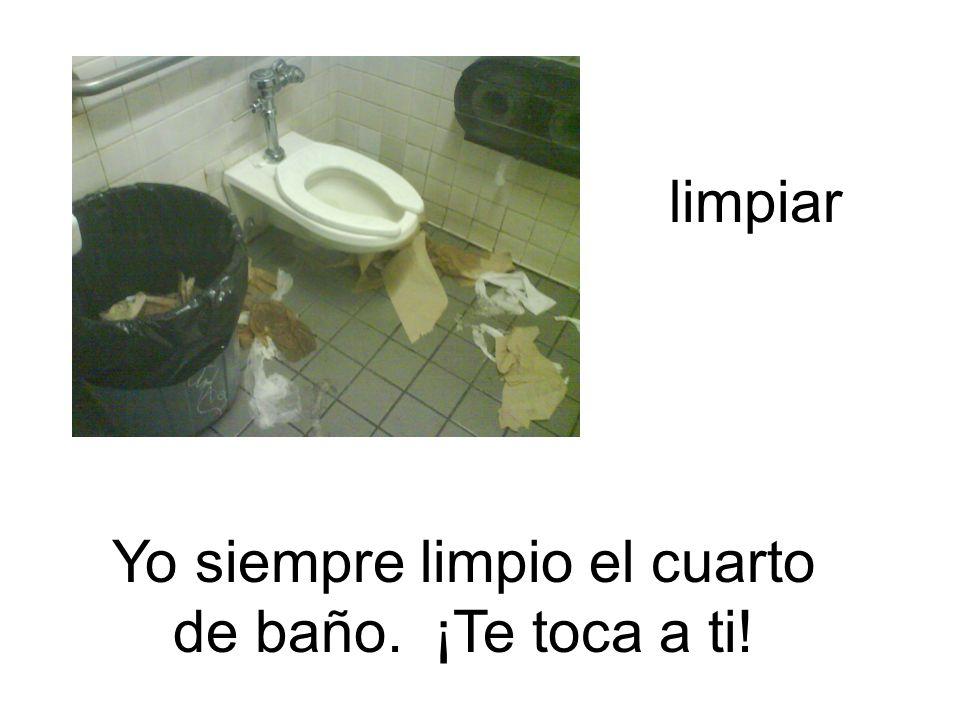 Yo siempre limpio el cuarto de baño. ¡Te toca a ti!