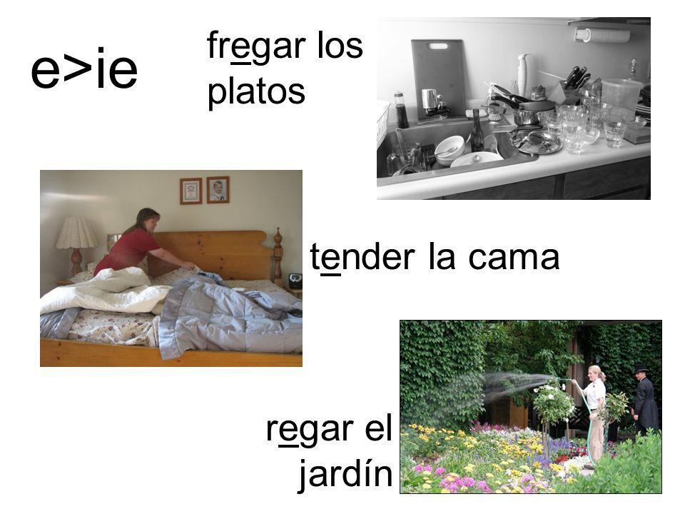 fregar los platos e>ie tender la cama regar el jardín