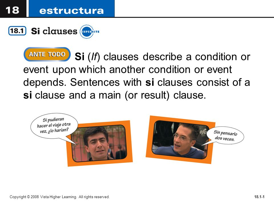 Si (If) clauses describe a condition or event upon which another condition or event depends. Sentences with si clauses consist of a si clause and a main (or result) clause.