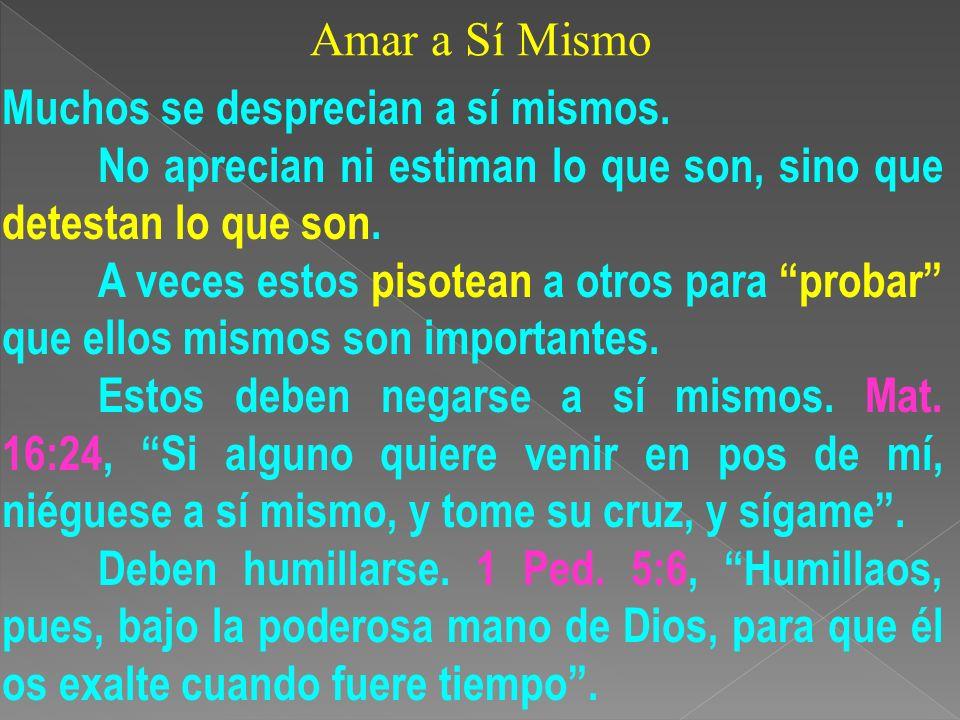 Amar a Sí Mismo Muchos se desprecian a sí mismos. No aprecian ni estiman lo que son, sino que detestan lo que son.