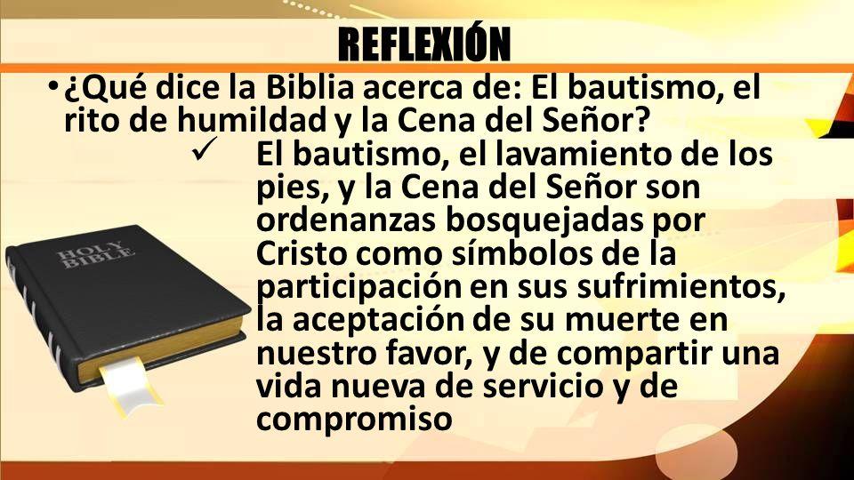 REFLEXIÓN ¿Qué dice la Biblia acerca de: El bautismo, el rito de humildad y la Cena del Señor