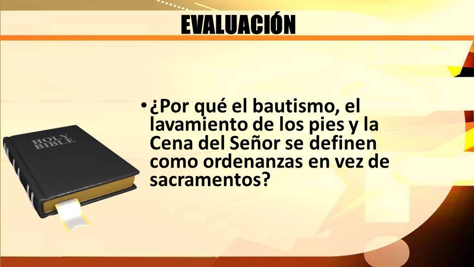 EVALUACIÓN ¿Por qué el bautismo, el lavamiento de los pies y la Cena del Señor se definen como ordenanzas en vez de sacramentos