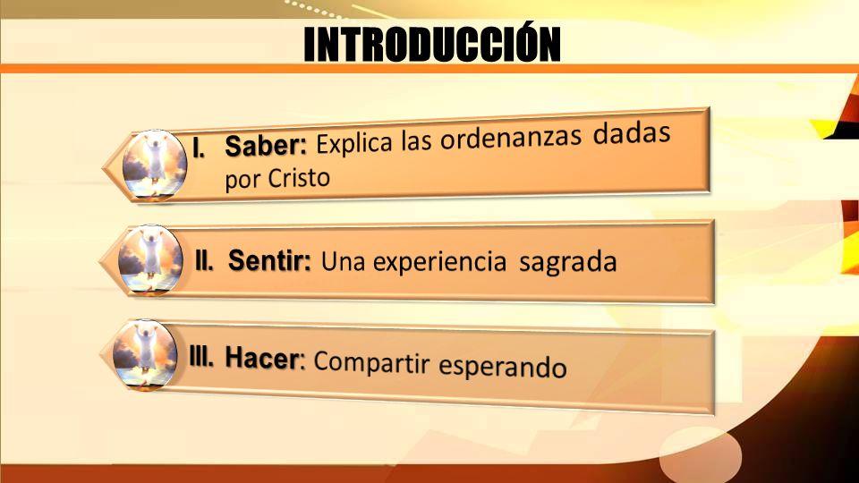 INTRODUCCIÓN I. Saber: Explica las ordenanzas dadas por Cristo