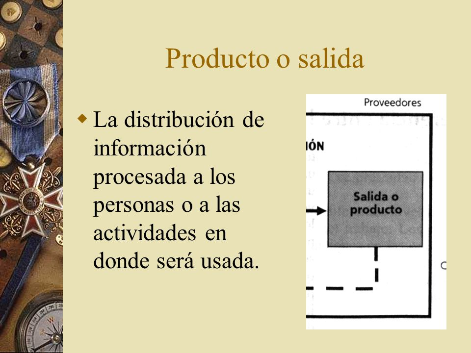 Producto o salida La distribución de información procesada a los personas o a las actividades en donde será usada.