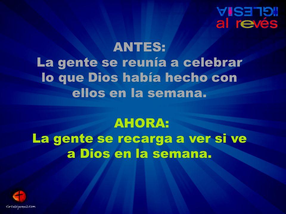 ANTES: La gente se reunía a celebrar lo que Dios había hecho con ellos en la semana.