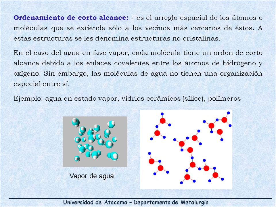 Ordenamiento de corto alcance: - es el arreglo espacial de los átomos o moléculas que se extiende sólo a los vecinos más cercanos de éstos. A estas estructuras se les denomina estructuras no cristalinas.