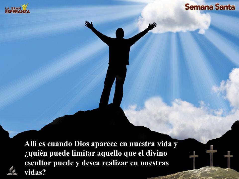 Allí es cuando Dios aparece en nuestra vida y ¿quién puede limitar aquello que el divino escultor puede y desea realizar en nuestras vidas