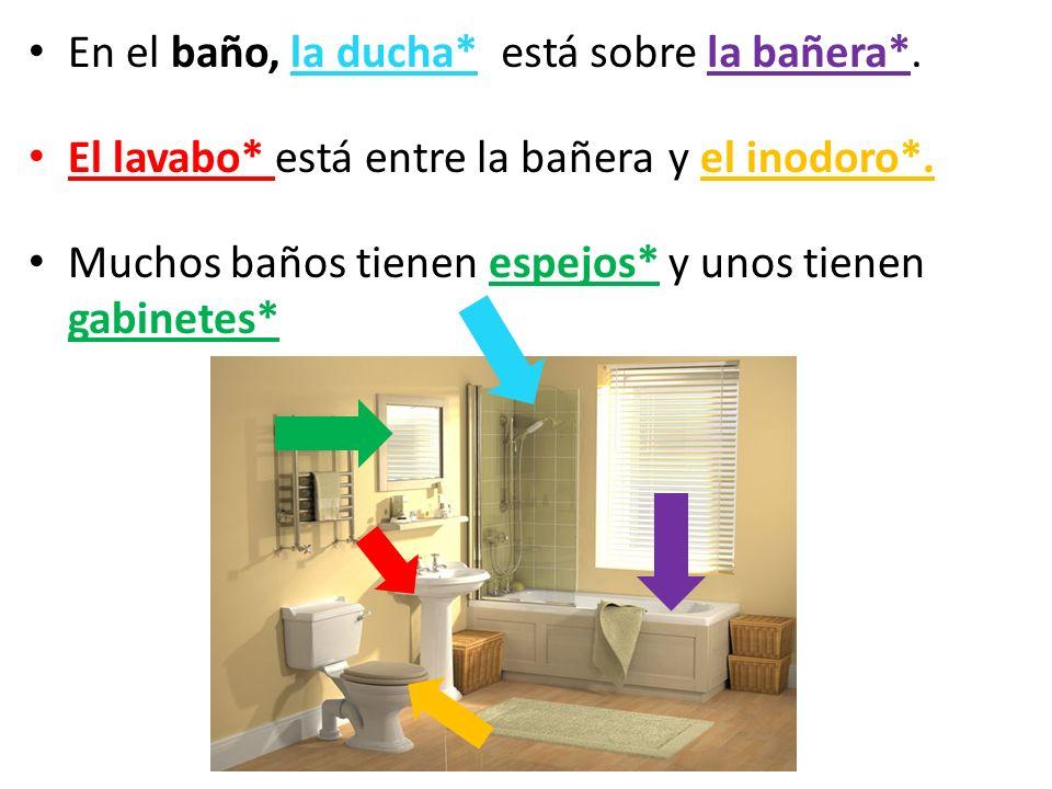 En el baño, la ducha* El lavabo* está entre la bañera. Muchos baños tienen espejos* y unos tienen gabinetes*