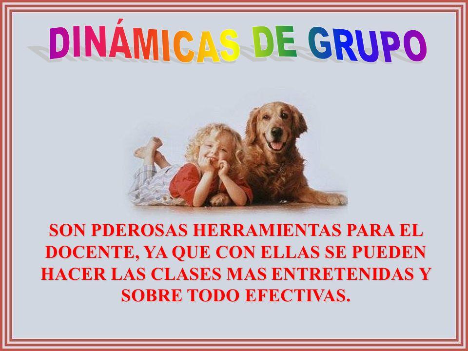 DINÁMICAS DE GRUPO SON PDEROSAS HERRAMIENTAS PARA EL DOCENTE, YA QUE CON ELLAS SE PUEDEN HACER LAS CLASES MAS ENTRETENIDAS Y SOBRE TODO EFECTIVAS.