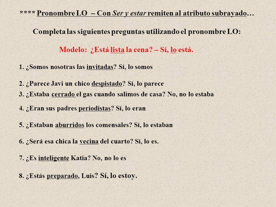 **** Pronombre LO – Con Ser y estar remiten al atributo subrayado… Completa las siguientes preguntas utilizando el pronombre LO: