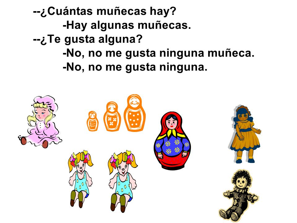 --¿Cuántas muñecas hay. -Hay algunas muñecas. --¿Te gusta alguna