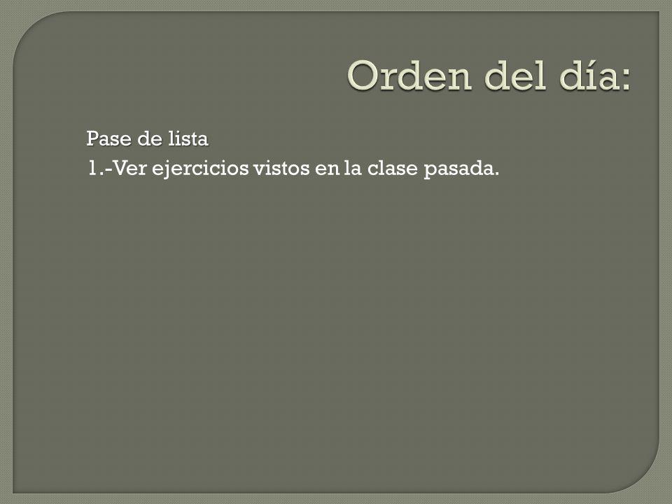 Orden del día: Pase de lista 1.-Ver ejercicios vistos en la clase pasada.