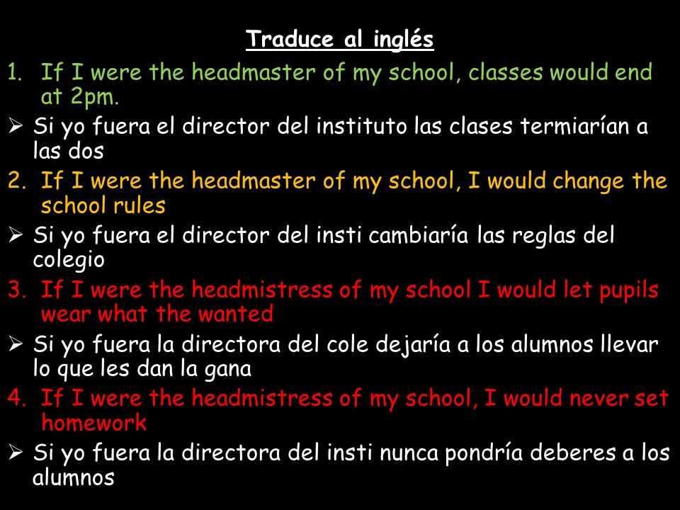 Traduce al inglés If I were the headmaster of my school, classes would end at 2pm.