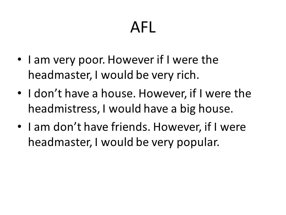 AFL I am very poor. However if I were the headmaster, I would be very rich.