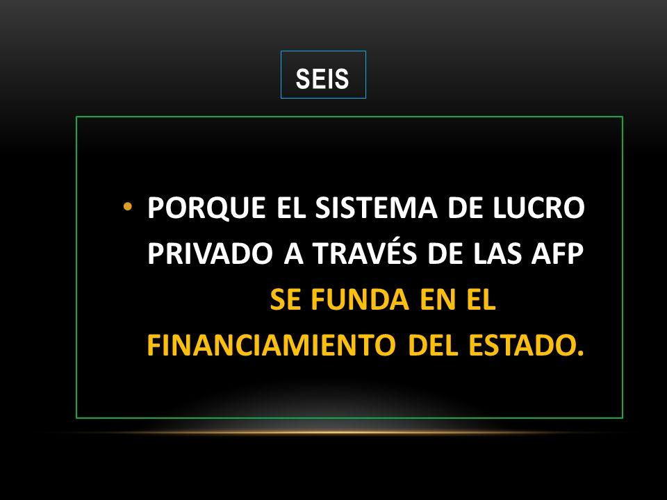 SEIS PORQUE EL SISTEMA DE LUCRO PRIVADO A TRAVÉS DE LAS AFP SE FUNDA EN EL FINANCIAMIENTO DEL ESTADO.
