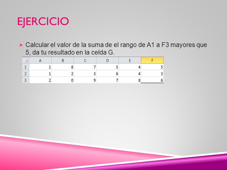 EJERCICIO Calcular el valor de la suma de el rango de A1 a F3 mayores que 5, da tu resultado en la celda G.