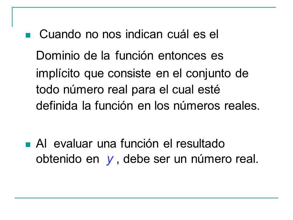 Cuando no nos indican cuál es el Dominio de la función entonces es implícito que consiste en el conjunto de todo número real para el cual esté definida la función en los números reales.