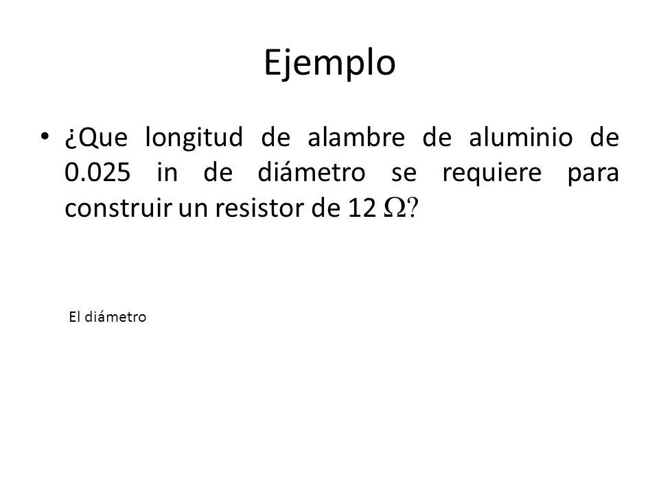 Ejemplo ¿Que longitud de alambre de aluminio de 0.025 in de diámetro se requiere para construir un resistor de 12 W