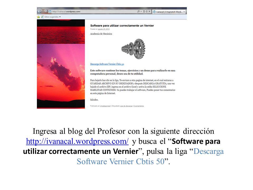 Ingresa al blog del Profesor con la siguiente dirección http://ivanacal.wordpress.com/ y busca el Software para utilizar correctamente un Vernier , pulsa la liga Descarga Software Vernier Cbtis 50 .