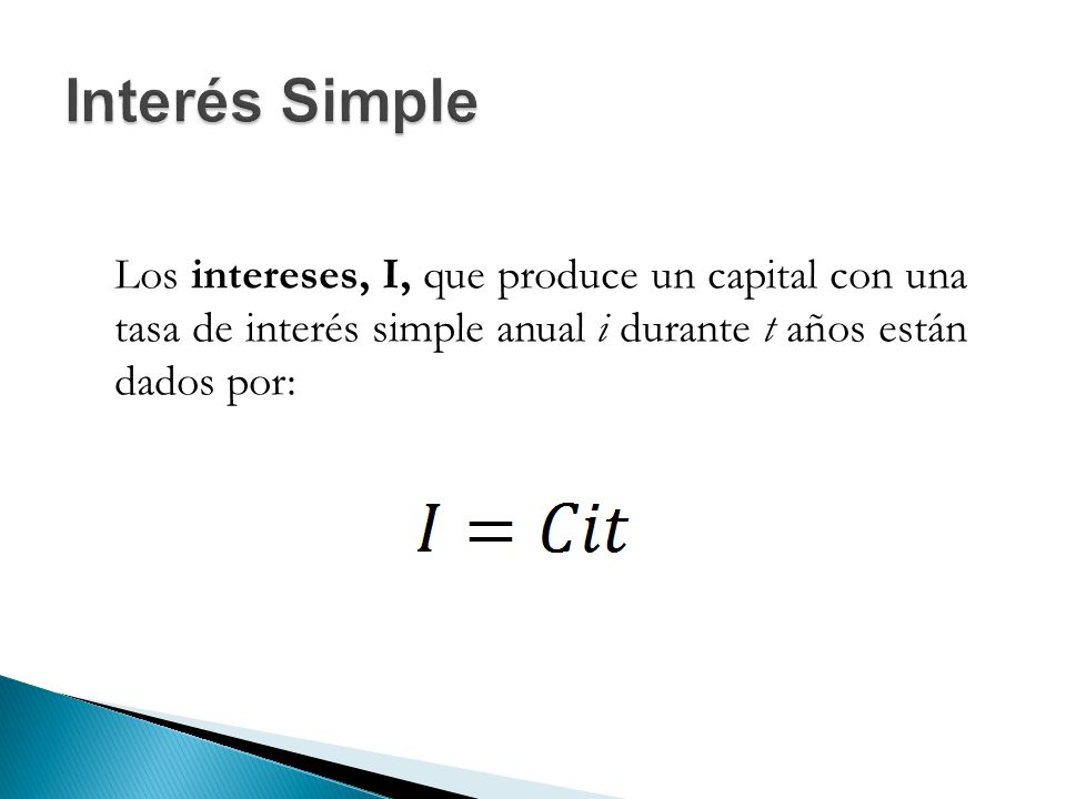Interés Simple Los intereses, I, que produce un capital con una tasa de interés simple anual i durante t años están dados por: