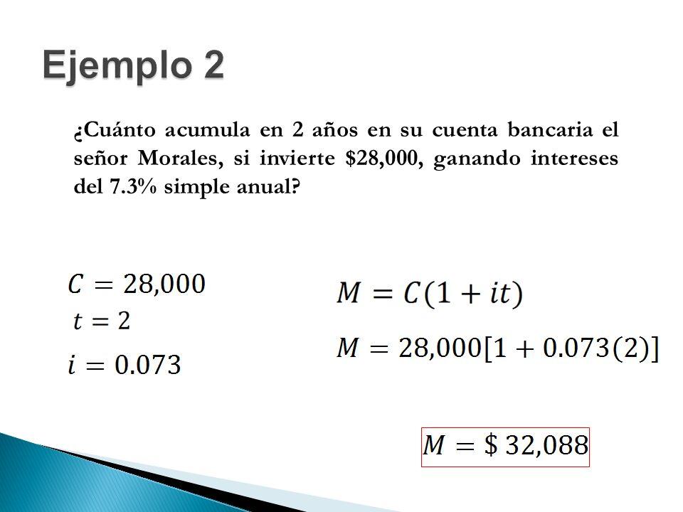 Ejemplo 2 ¿Cuánto acumula en 2 años en su cuenta bancaria el señor Morales, si invierte $28,000, ganando intereses del 7.3% simple anual