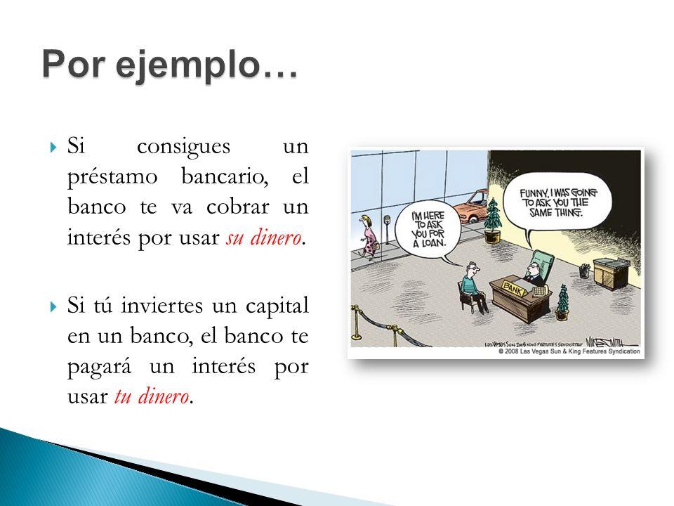 Por ejemplo… Si consigues un préstamo bancario, el banco te va cobrar un interés por usar su dinero.