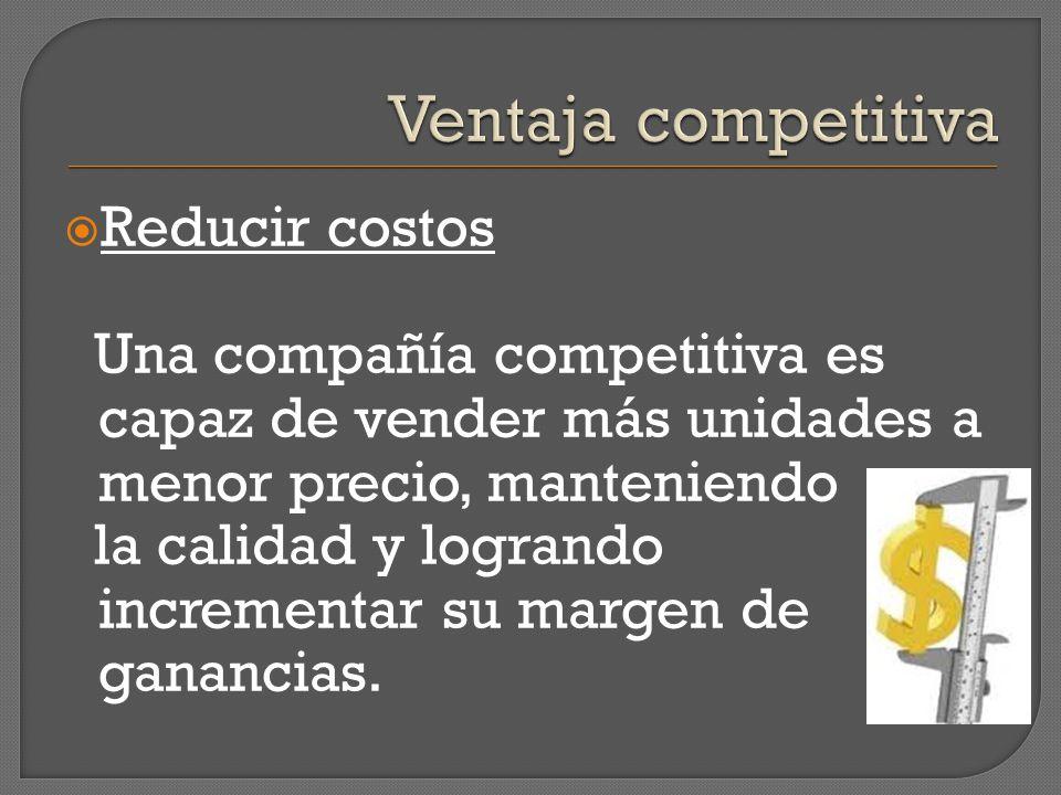 Ventaja competitiva Reducir costos