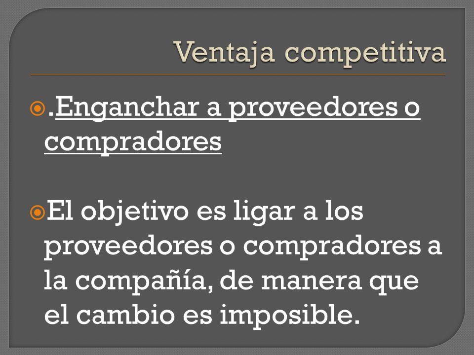 Ventaja competitiva .Enganchar a proveedores o compradores