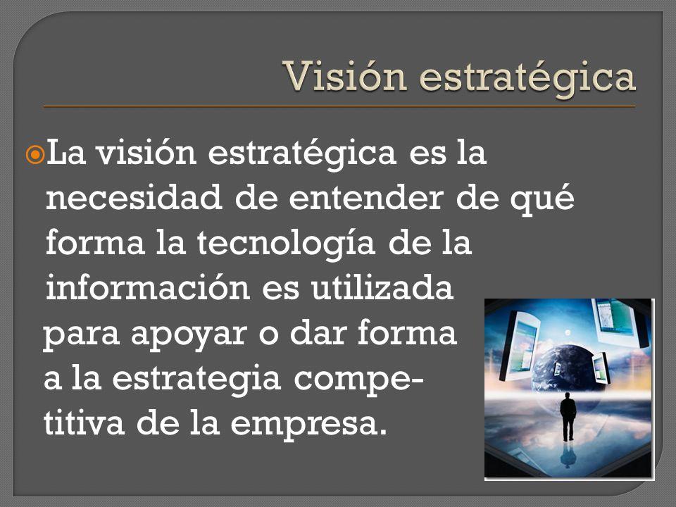 Visión estratégica La visión estratégica es la necesidad de entender de qué forma la tecnología de la información es utilizada.