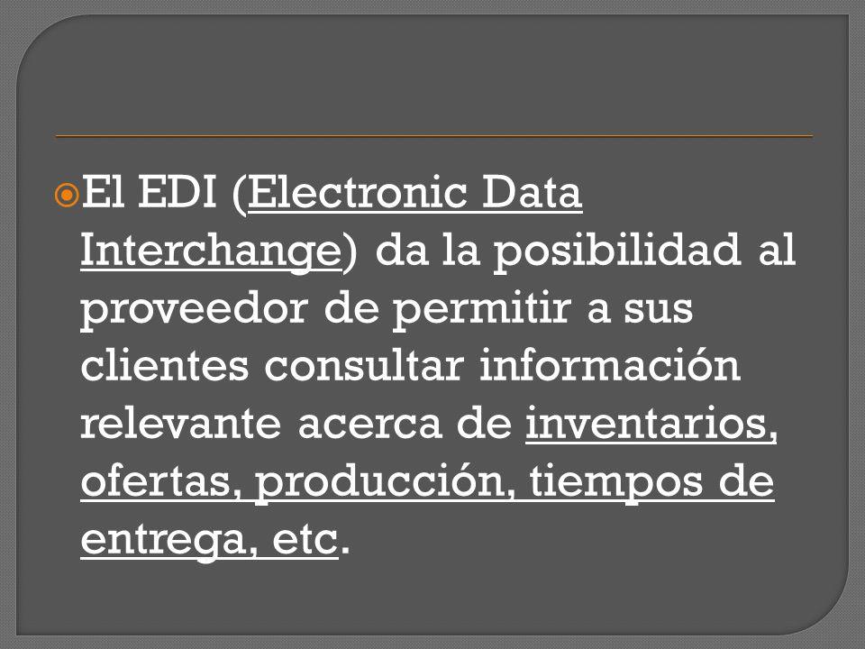 El EDI (Electronic Data Interchange) da la posibilidad al proveedor de permitir a sus clientes consultar información relevante acerca de inventarios, ofertas, producción, tiempos de entrega, etc.
