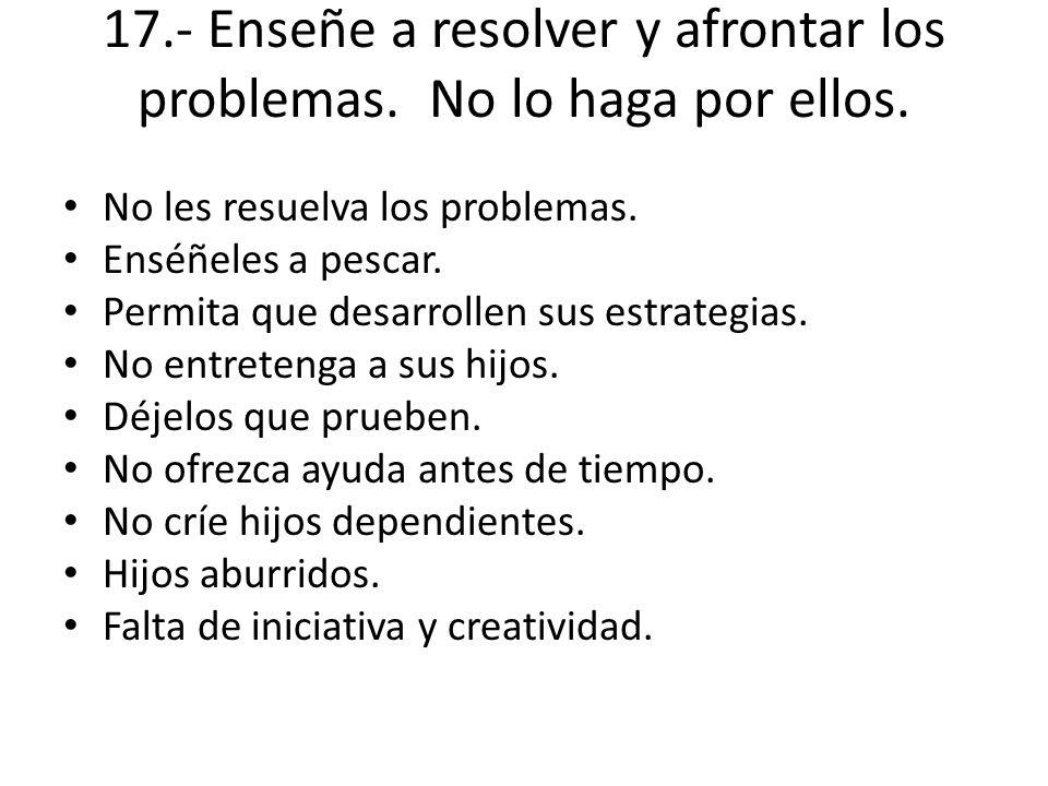 17.- Enseñe a resolver y afrontar los problemas. No lo haga por ellos.