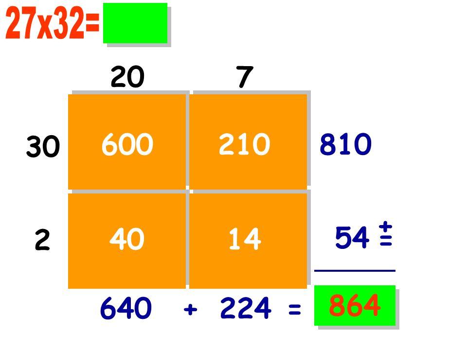 27x32= 20 7 30 600 210 810 + 2 40 14 54 = 864 640 + 224 =