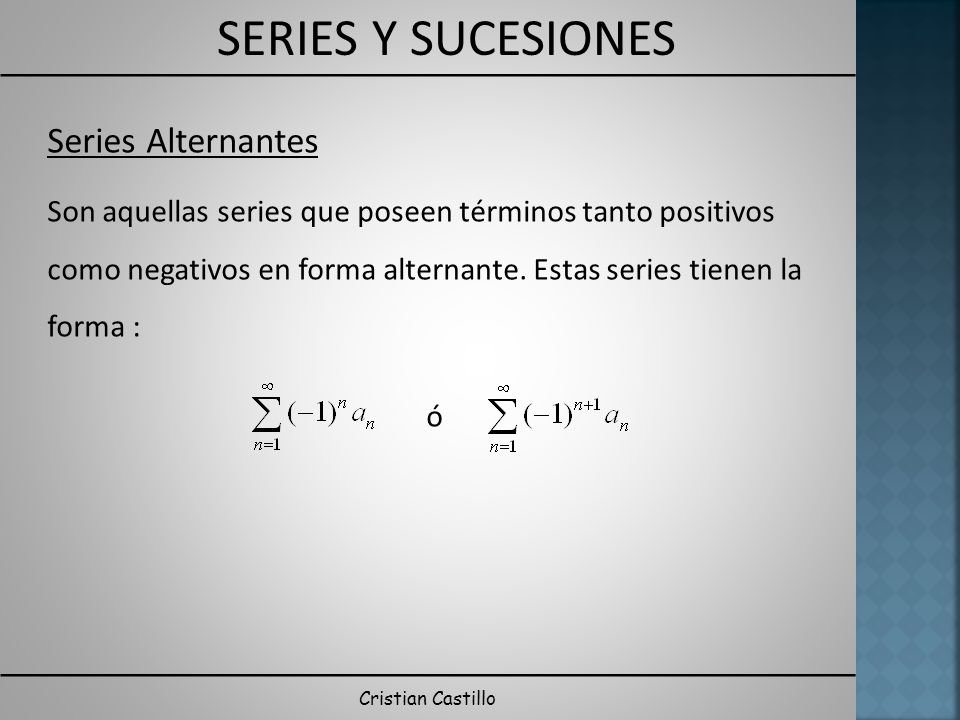 Series Alternantes Son aquellas series que poseen términos tanto positivos como negativos en forma alternante. Estas series tienen la forma :