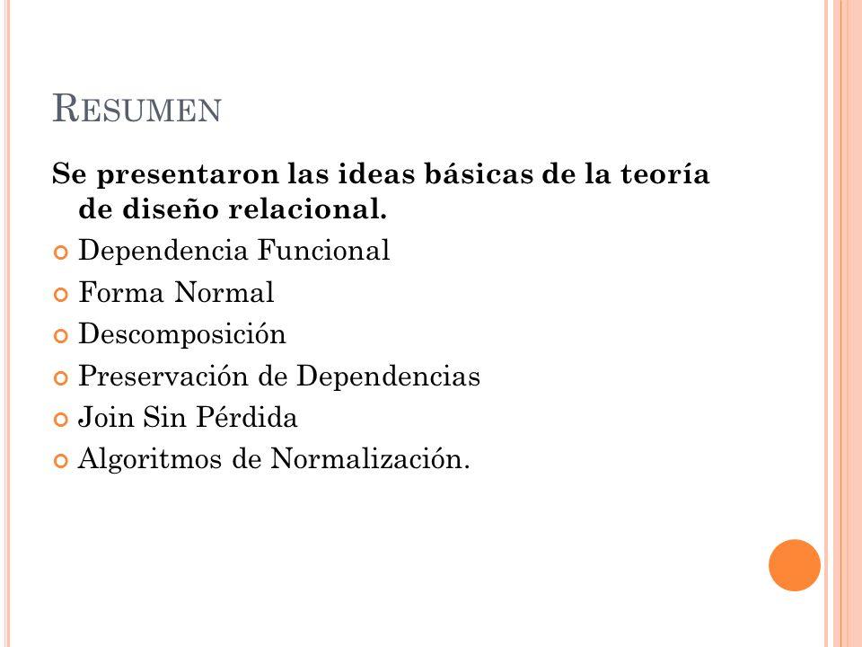 Resumen Se presentaron las ideas básicas de la teoría de diseño relacional. Dependencia Funcional.