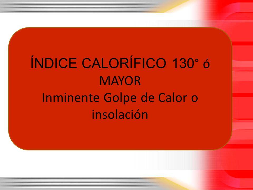 ÍNDICE CALORÍFICO 130° ó MAYOR Inminente Golpe de Calor o insolación