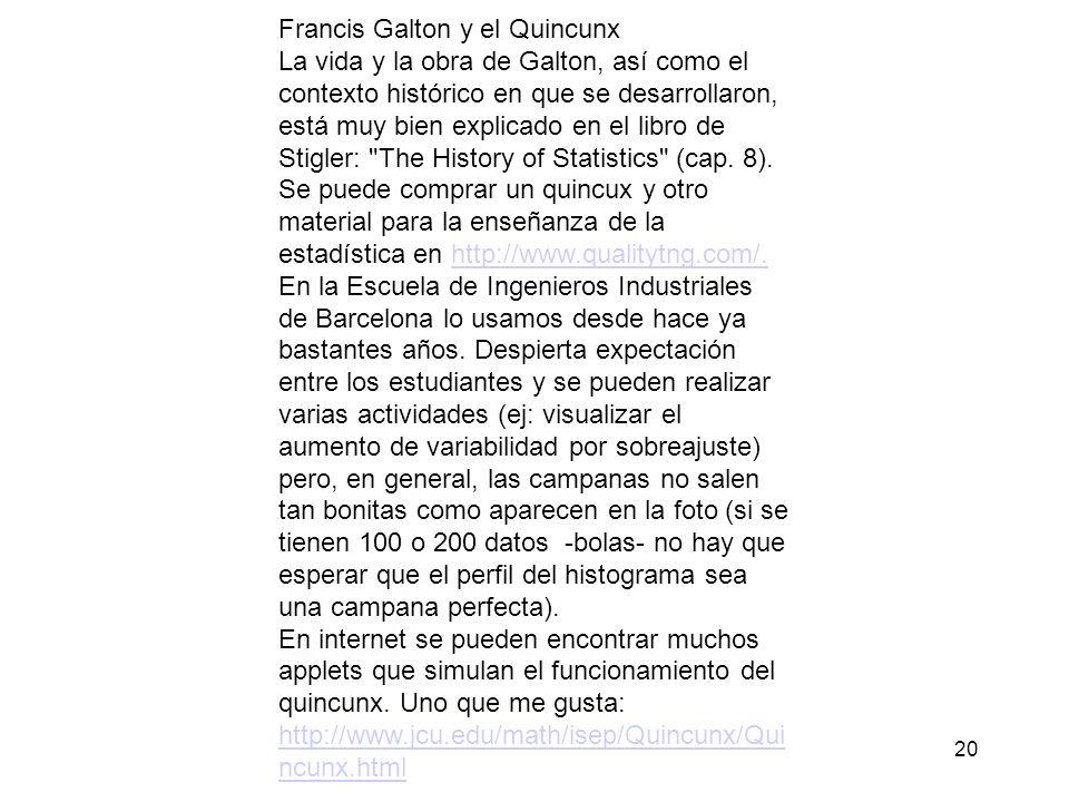 Francis Galton y el Quincunx La vida y la obra de Galton, así como el contexto histórico en que se desarrollaron, está muy bien explicado en el libro de Stigler: The History of Statistics (cap.