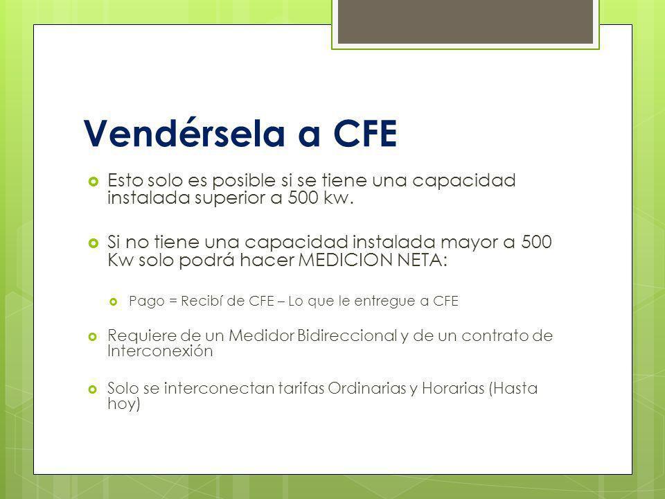 Vendérsela a CFE Esto solo es posible si se tiene una capacidad instalada superior a 500 kw.