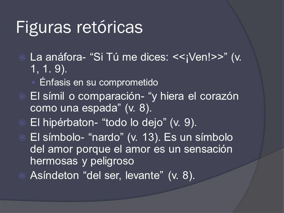 Figuras retóricas La anáfora- Si Tú me dices: <<¡Ven!>> (v. 1, 1. 9). Énfasis en su comprometido.