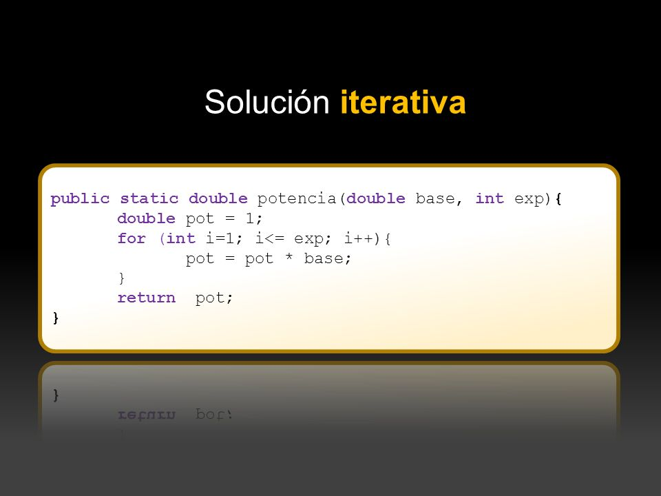 Solución iterativa public static double potencia(double base, int exp){ double pot = 1; for (int i=1; i<= exp; i++){
