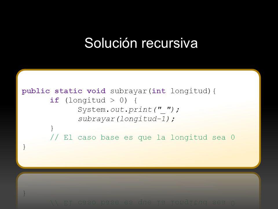 Solución recursiva public static void subrayar(int longitud){