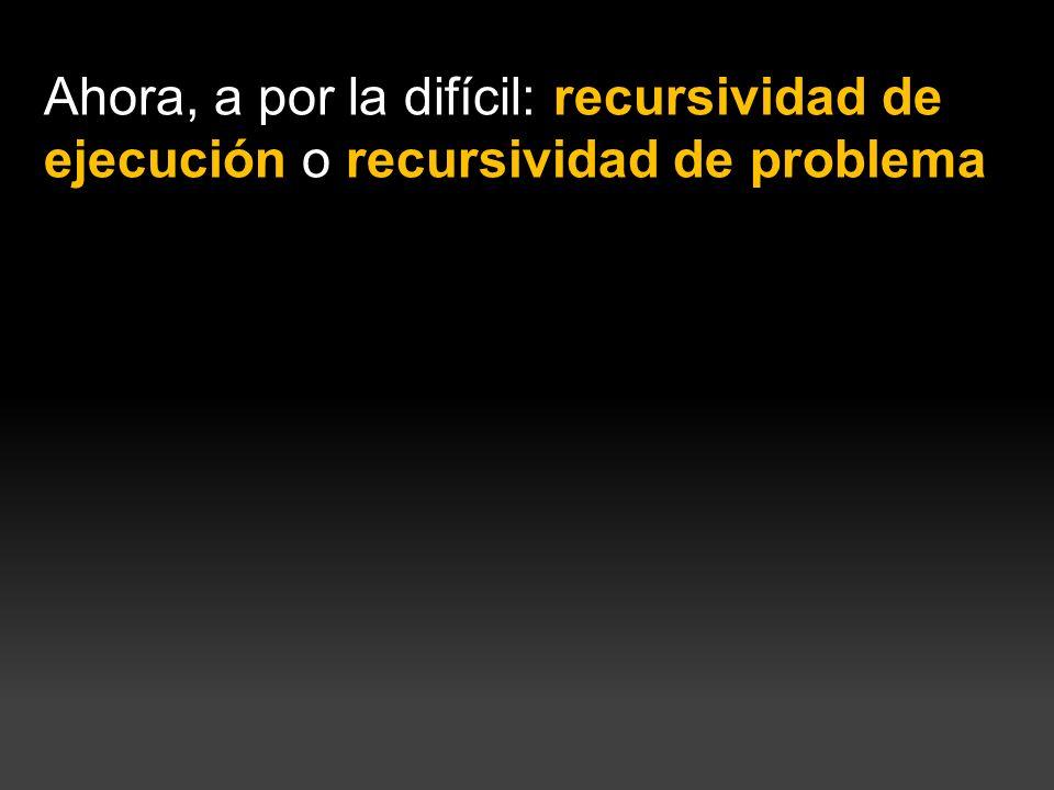 Ahora, a por la difícil: recursividad de ejecución o recursividad de problema