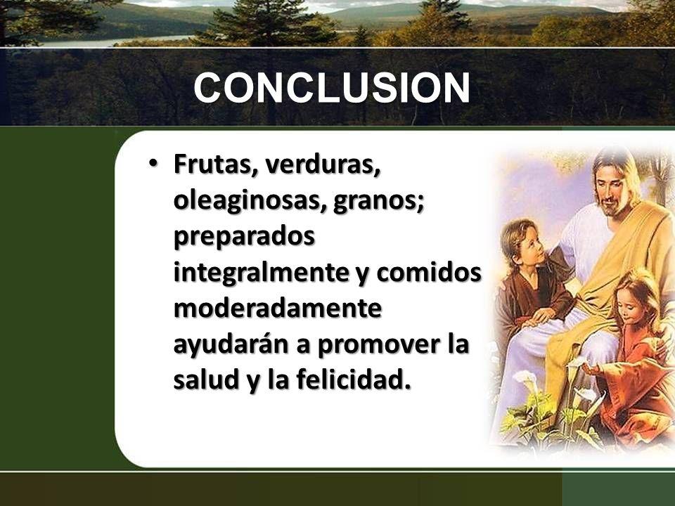 CONCLUSION Frutas, verduras, oleaginosas, granos; preparados integralmente y comidos moderadamente ayudarán a promover la salud y la felicidad.
