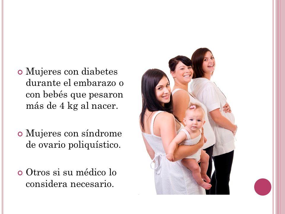 Mujeres con diabetes durante el embarazo o con bebés que pesaron más de 4 kg al nacer.
