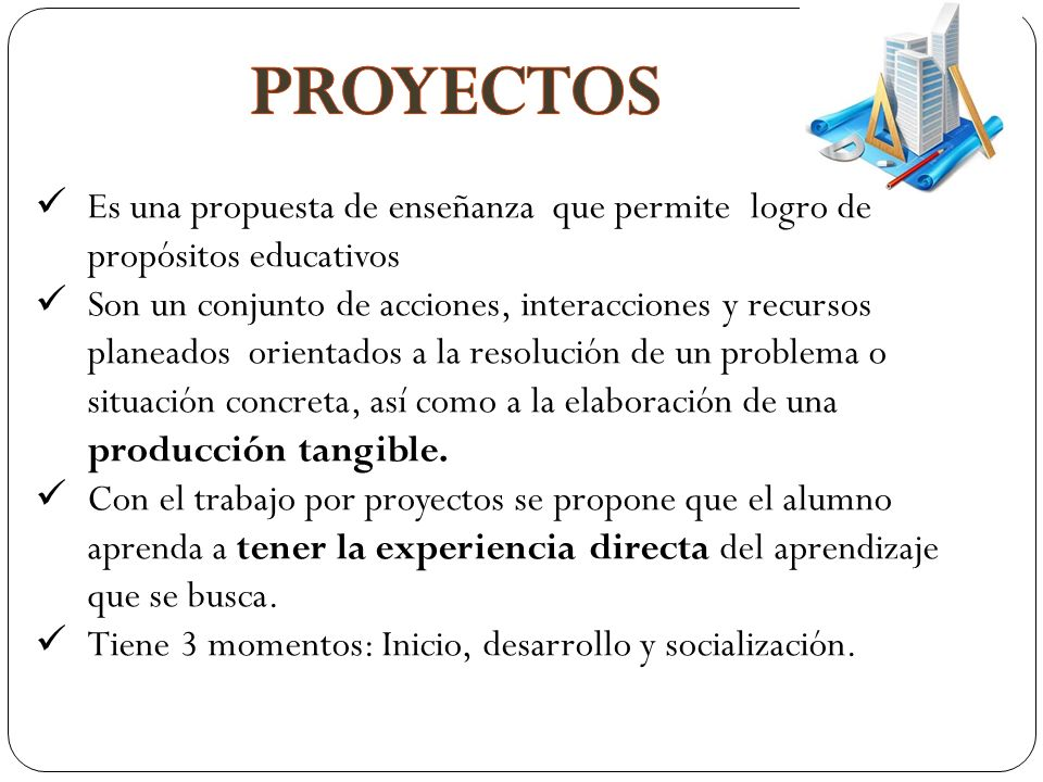 PROYECTOS Es una propuesta de enseñanza que permite logro de propósitos educativos.