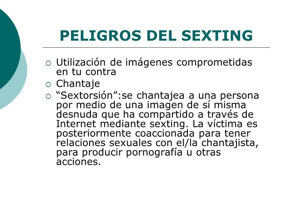 PELIGROS DEL SEXTING Utilización de imágenes comprometidas en tu contra. Chantaje.