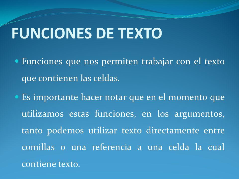 FUNCIONES DE TEXTO Funciones que nos permiten trabajar con el texto que contienen las celdas.