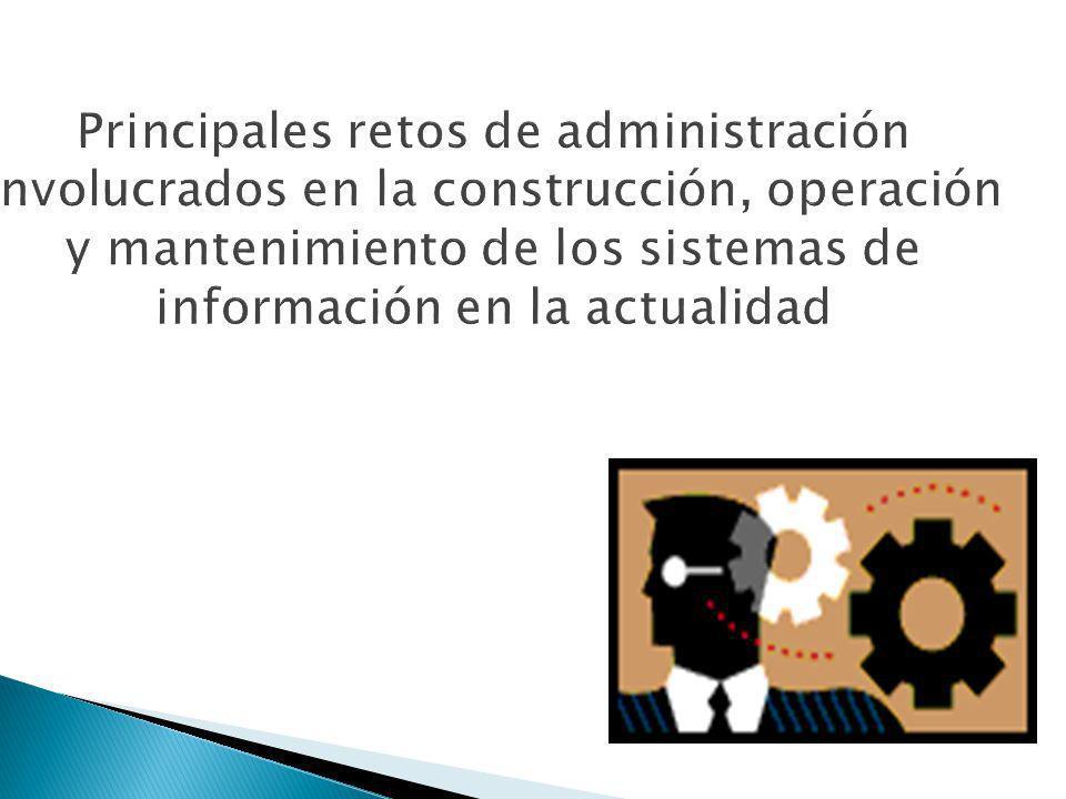 Principales retos de administración involucrados en la construcción, operación y mantenimiento de los sistemas de información en la actualidad