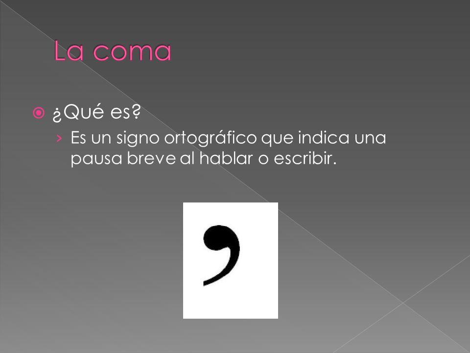 La coma ¿Qué es Es un signo ortográfico que indica una pausa breve al hablar o escribir.