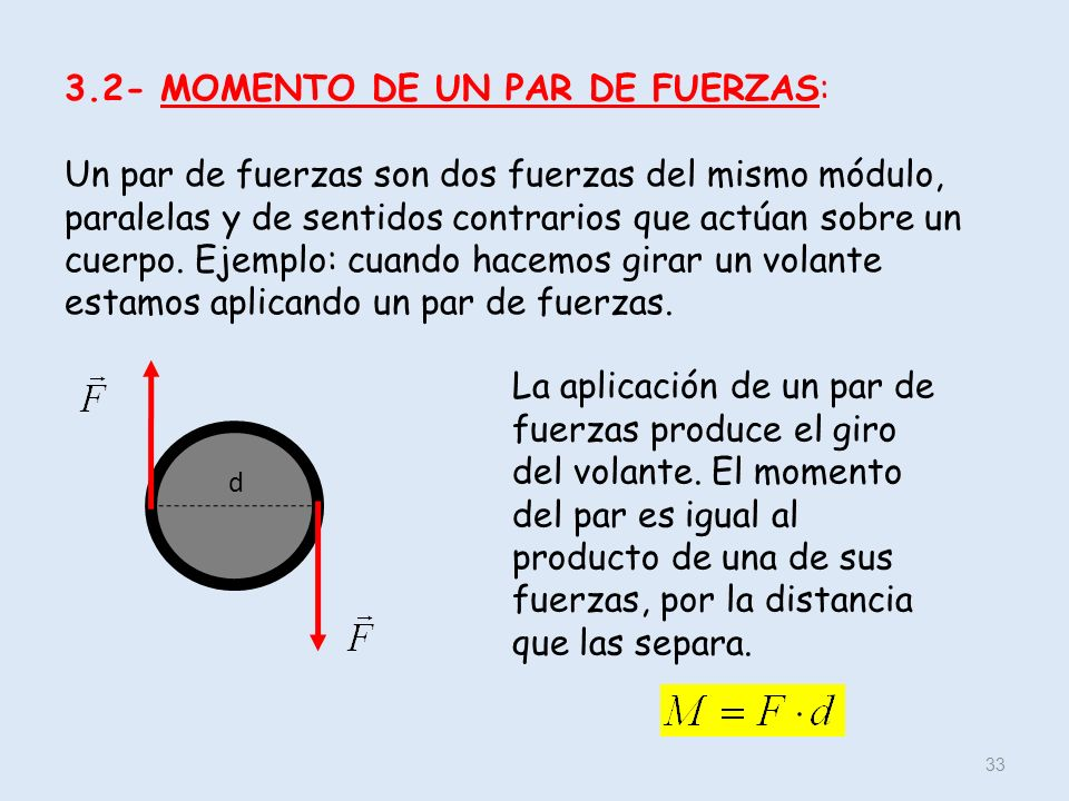 3.2- MOMENTO DE UN PAR DE FUERZAS: Un par de fuerzas son dos fuerzas del mismo módulo, paralelas y de sentidos contrarios que actúan sobre un cuerpo. Ejemplo: cuando hacemos girar un volante estamos aplicando un par de fuerzas.