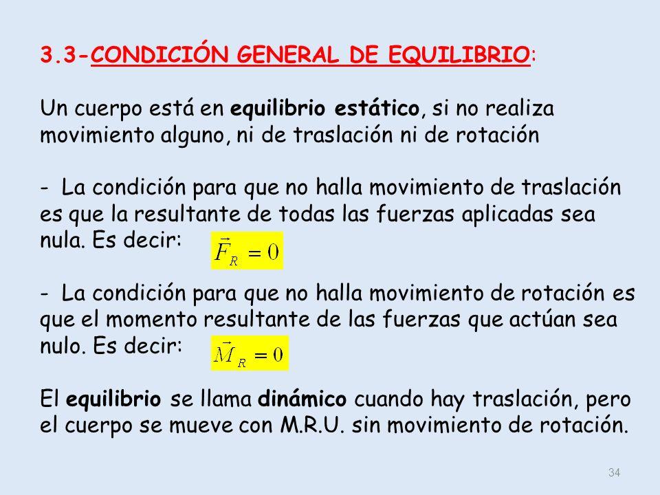 3.3-CONDICIÓN GENERAL DE EQUILIBRIO: Un cuerpo está en equilibrio estático, si no realiza movimiento alguno, ni de traslación ni de rotación - La condición para que no halla movimiento de traslación es que la resultante de todas las fuerzas aplicadas sea nula.
